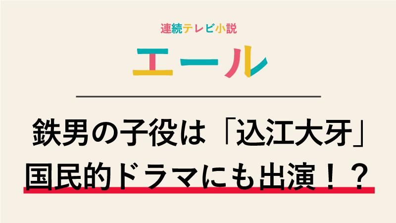 エール村野鉄男の子役は誰?込江大牙くんは釣りバカ日誌に出演していた!?