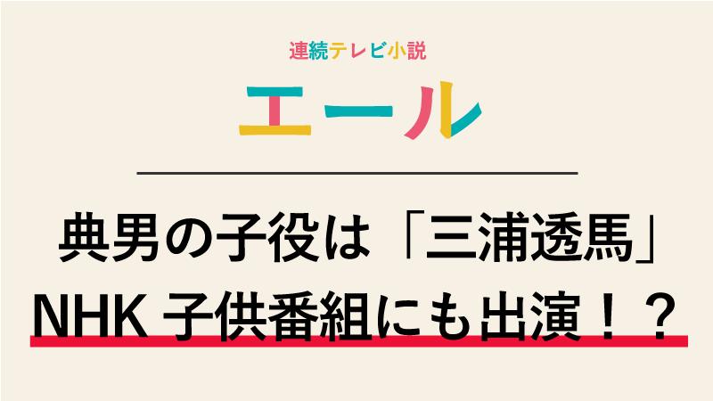 エール村野典男の子役は誰?三浦透馬くんはNHKの子供番組にでていた!?