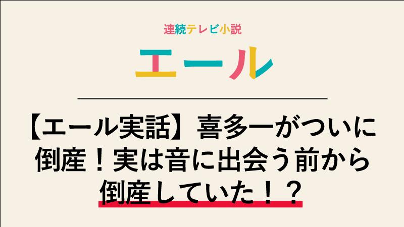 【エール実話】喜多一がついに倒産!実は音に出会う前から倒産していた!?