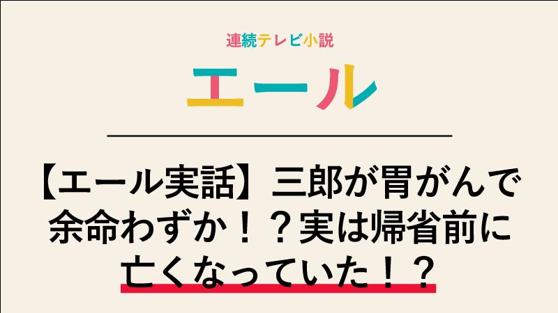 【エール実話】三郎が胃がんで余命わずか!?実は帰省前に亡くなっていた!?