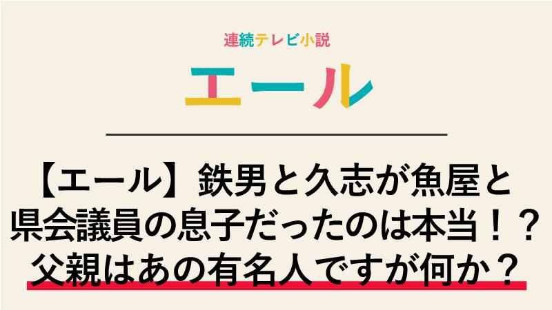 【エール】鉄男と久志が魚屋と県会議員の息子だったのは本当!?父親はあの有名人ですが何か?