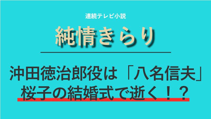 『純情きらり』沖田徳治郎役は八名信夫!桜子と達彦の結婚式で逝く!?