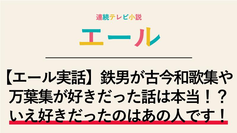 【エール実話】鉄男が古今和歌集や万葉集が好きだった話は本当!?いえ好きだったのはあの人です!