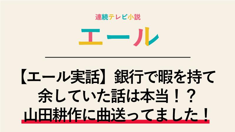 【エール実話】銀行で暇を持て余していた話は本当!?いえ、山田耕作に曲送ってました!
