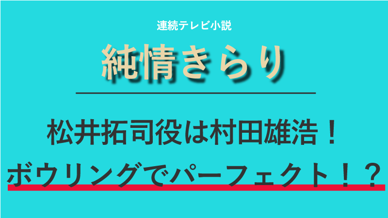 『純情きらり』松井拓司役は村田雄浩!ボウリングで300点を取った男!?
