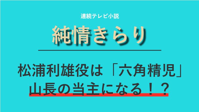 『純情きらり』松浦利雄役は六角精児!山長の当主になる!?