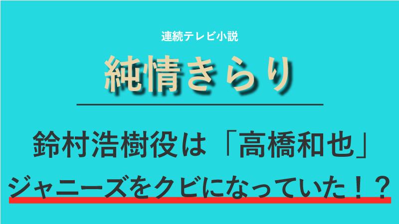 『純情きらり』鈴村浩樹役は高橋和也!ジャニーズをクビになっていた!?