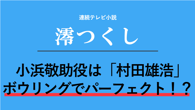 『澪つくし』小浜敬助役は村田雄浩!ボウリングでパーフェクト!?