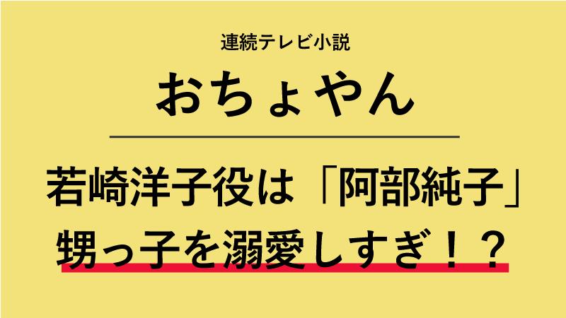 『おちょやん』若崎洋子役は阿部純子!甥っ子を溺愛しすぎて○○を作る!?