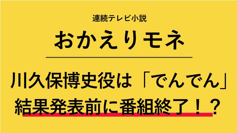 『おかえりモネ』川久保博史役はでんでん!結果発表前に番組終了!?
