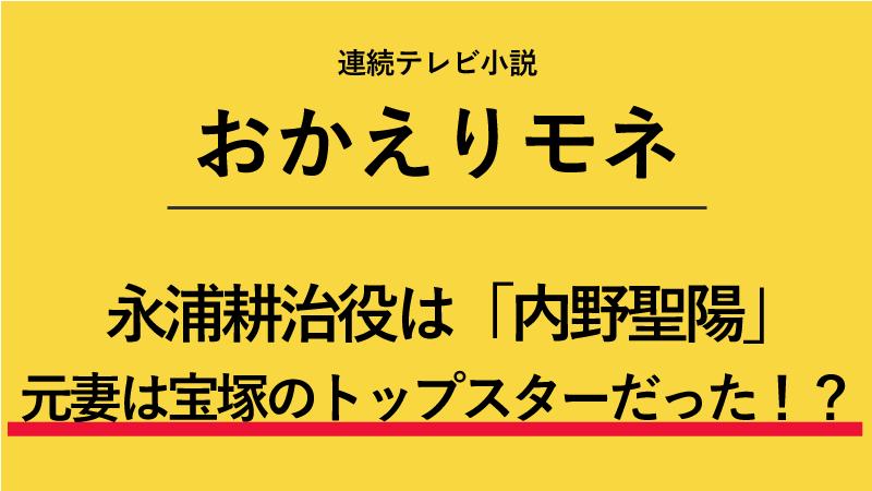 『おかえりモネ』永浦耕治役は内野聖陽!元妻は宝塚のトップスターだった!?