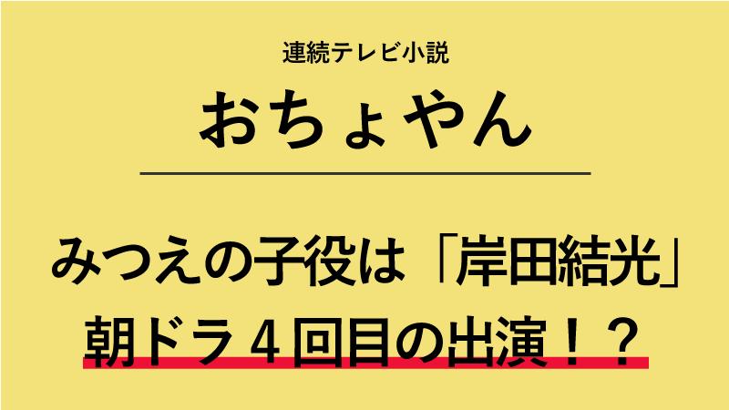 「おちょやん」岡田みつえの子役は誰?岸田結光ちゃんは朝ドラ4作品目!?