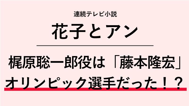 『花子とアン』梶原聡一郎役は藤本隆宏!オリンピックの選手だった!?