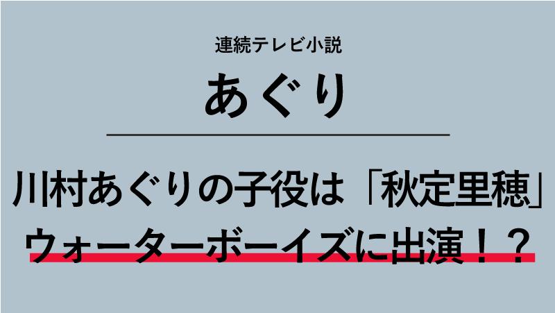 「あぐり」川村あぐりの子役は誰?秋定里穂はウォーターボーイズに出演していた!?