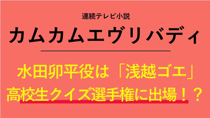 『カムカムエヴリバディ』水田卯平役は浅越ゴエ!高校生クイズ選手権に出場していた!?