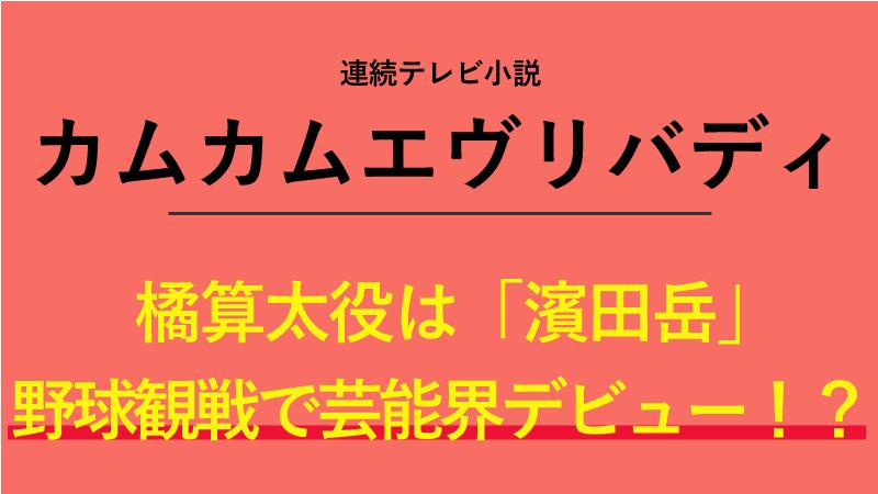 『カムカムエヴリバディ』橘算太役は濱田岳!野球観戦で芸能界デビュー!?