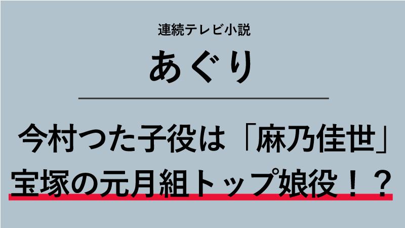 『あぐり』今村つた子役は麻乃佳世!宝塚の元月組トップ娘役だった!?