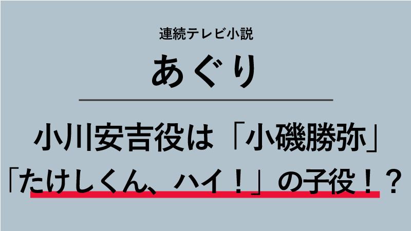 『あぐり』小川安吉役は小磯勝弥!「たけしくん、ハイ!」の主演子役だった!?