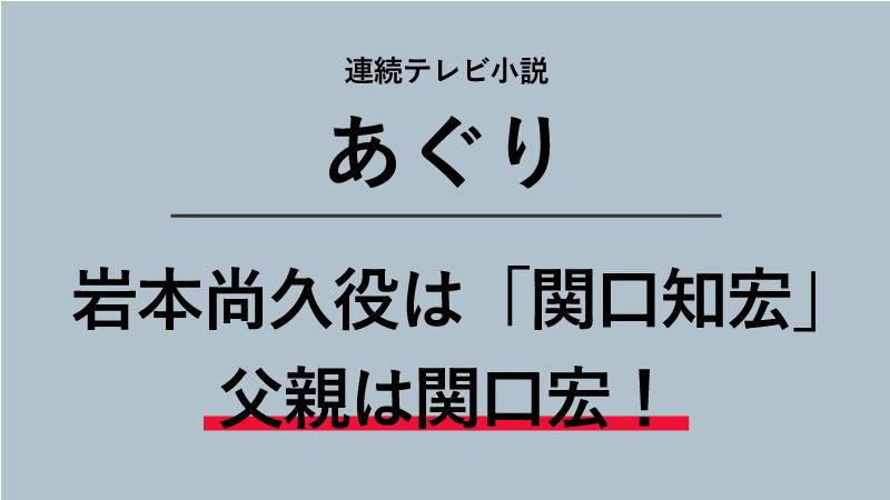 『あぐり』岩本尚久役は関口知宏!父親はサンデーモーニングの関口宏!